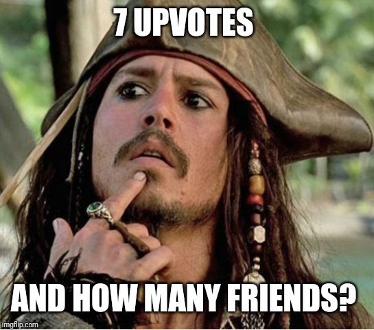 Gives Pause Pirate | 7 UPVOTES AND HOW MANY FRIENDS? | image tagged in gives pause pirate | made w/ Imgflip meme maker