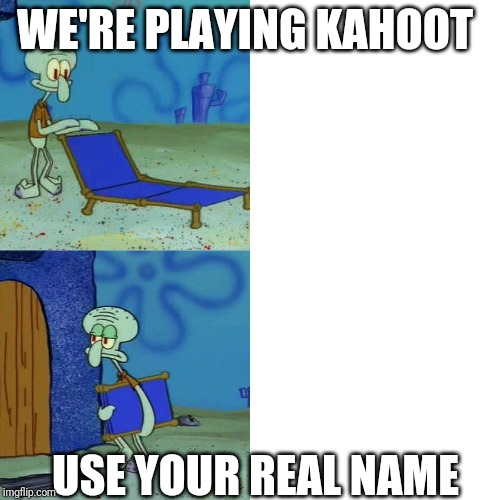 Squidward chair | WE'RE PLAYING KAHOOT USE YOUR REAL NAME | image tagged in squidward chair | made w/ Imgflip meme maker