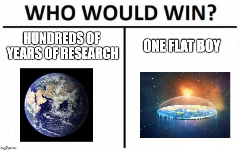 Who Would Win? Meme | HUNDREDS OF YEARS OF RESEARCH ONE FLAT BOY | image tagged in memes,who would win | made w/ Imgflip meme maker
