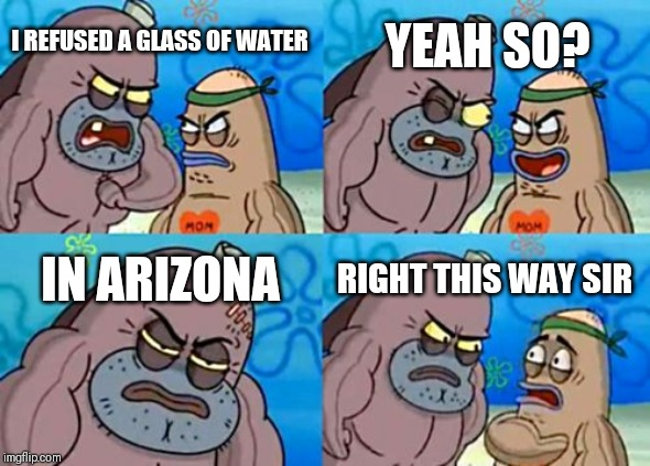 Ludicrous Laws weeks April 1-7th A LordCheesus Katechuks and SydneyB event | I REFUSED A GLASS OF WATER YEAH SO? IN ARIZONA RIGHT THIS WAY SIR | image tagged in memes,how tough are you,aprilfoolsweek | made w/ Imgflip meme maker