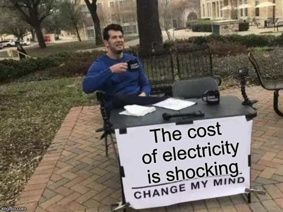 Change My Mind Meme | The cost of electricity is shocking | image tagged in memes,change my mind | made w/ Imgflip meme maker