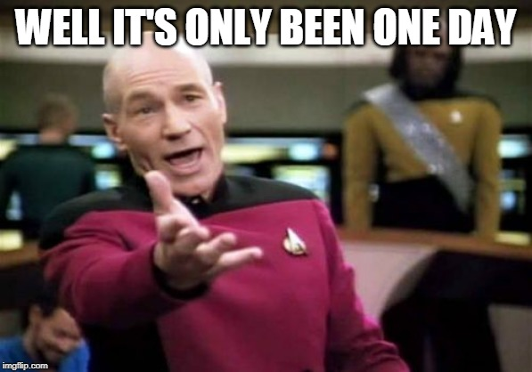 WELL IT'S ONLY BEEN ONE DAY | image tagged in memes,picard wtf | made w/ Imgflip meme maker
