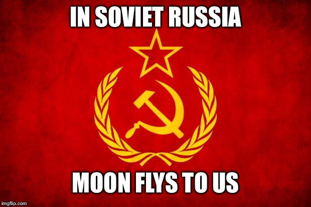 In Soviet Russia | IN SOVIET RUSSIA MOON FLYS TO US | image tagged in in soviet russia | made w/ Imgflip meme maker