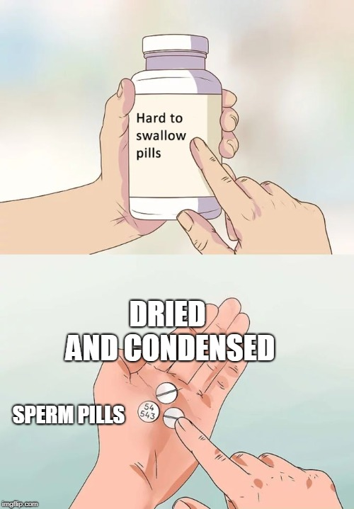 Hard To Swallow Pills Meme | DRIED AND CONDENSED SPERM PILLS | image tagged in memes,hard to swallow pills | made w/ Imgflip meme maker