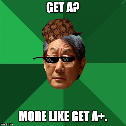 GET A? MORE LIKE GET A+. | image tagged in memes,high expectations asian father | made w/ Imgflip meme maker
