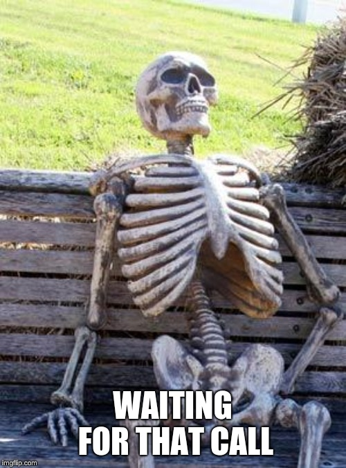 Waiting Skeleton Meme | WAITING FOR THAT CALL | image tagged in memes,waiting skeleton | made w/ Imgflip meme maker