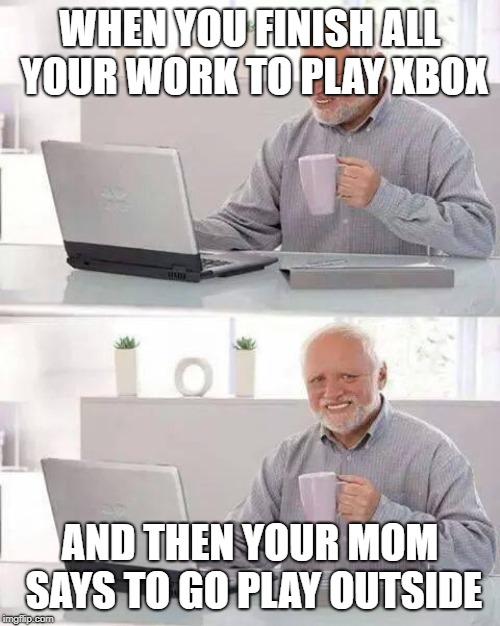 sadness | WHEN YOU FINISH ALL YOUR WORK TO PLAY XBOX AND THEN YOUR MOM SAYS TO GO PLAY OUTSIDE | image tagged in memes,hide the pain harold,funny,fortnite,fortnite meme,roblox meme | made w/ Imgflip meme maker