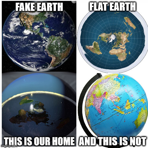 FLAT EARTH; FAKE EARTH; AND THIS IS NOT; THIS IS OUR HOME | image tagged in memes,flat earth | made w/ Imgflip meme maker