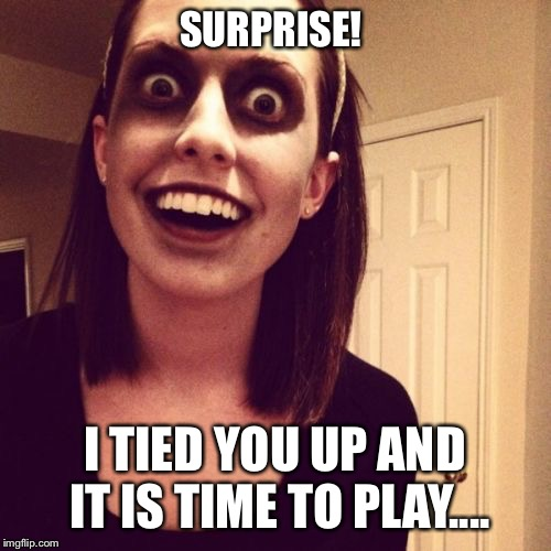 Zombie Overly Attached Girlfriend |  SURPRISE! I TIED YOU UP AND IT IS TIME TO PLAY.... | image tagged in memes,zombie overly attached girlfriend,surprise,tied,up,play | made w/ Imgflip meme maker