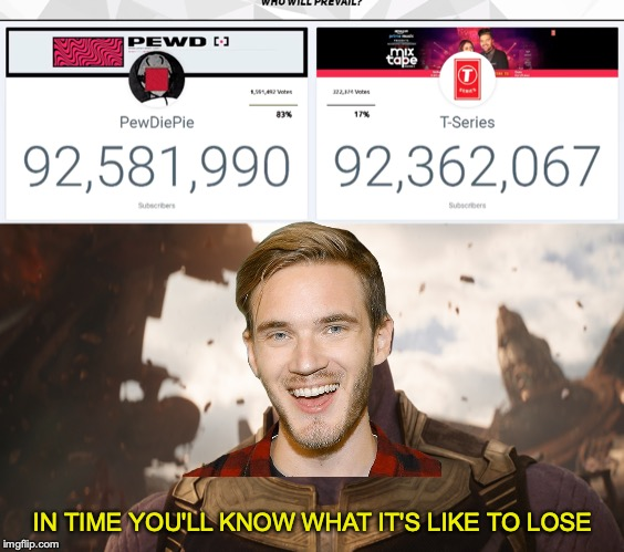 Even when T-Series wins...they lose! | IN TIME YOU'LL KNOW WHAT IT'S LIKE TO LOSE | image tagged in memes,funny,dank memes,thanos,pewdiepie,t series | made w/ Imgflip meme maker
