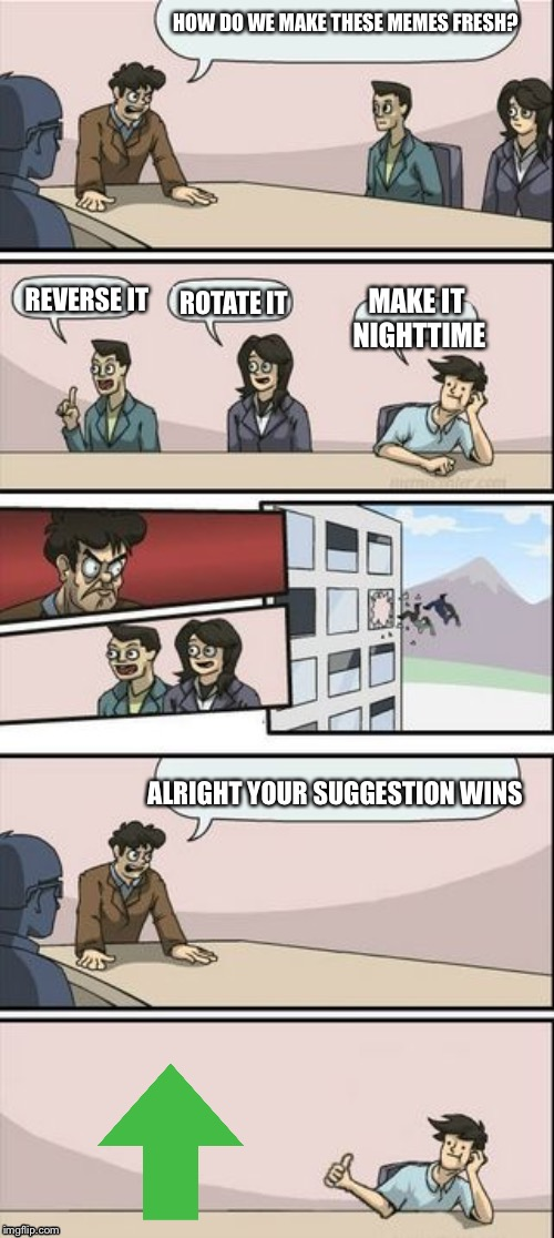 Reverse Boardroom Meeting Suggestion | HOW DO WE MAKE THESE MEMES FRESH? REVERSE IT ROTATE IT MAKE IT NIGHTTIME ALRIGHT YOUR SUGGESTION WINS | image tagged in reverse boardroom meeting suggestion | made w/ Imgflip meme maker