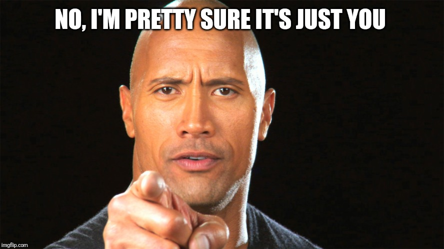 Dwayne the rock for president | NO, I'M PRETTY SURE IT'S JUST YOU | image tagged in dwayne the rock for president | made w/ Imgflip meme maker