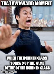Angry Asian Meme | THAT AWKWARD MOMENT  WHEN THE ASIAN IN CLASS SCREWS UP THE NAME OF THE OTHER ASIAN IN CLASS | image tagged in memes,angry asian | made w/ Imgflip meme maker