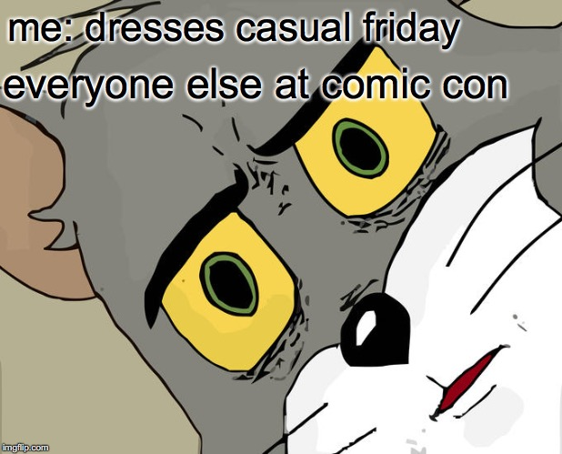 Unsettled Tom | me: dresses casual friday everyone else at comic con | image tagged in memes,unsettled tom | made w/ Imgflip meme maker