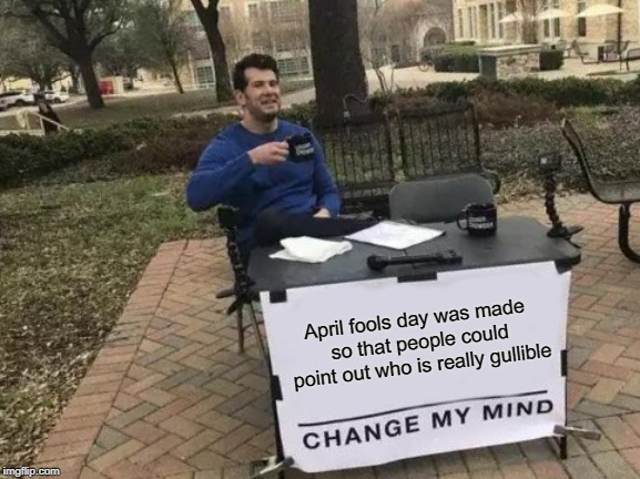 The Real Meaning of April Fools Day | April fools day was made so that people could point out who is really gullible | image tagged in memes,change my mind,fun,april,april fools,april fools day | made w/ Imgflip meme maker