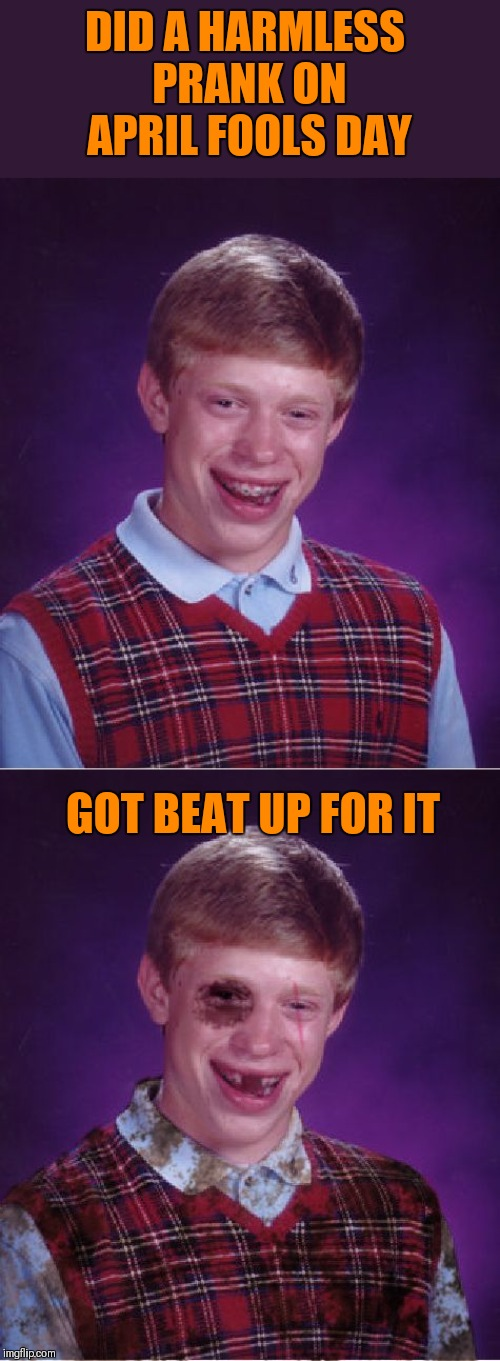 Some people can't take a joke | DID A HARMLESS PRANK ON APRIL FOOLS DAY GOT BEAT UP FOR IT | image tagged in memes,bad luck brian,beat-up bad luck brian,april fools,44colt,funny | made w/ Imgflip meme maker