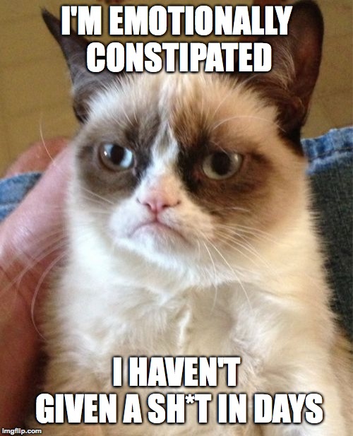Grumpy Cat | I'M EMOTIONALLY CONSTIPATED I HAVEN'T GIVEN A SH*T IN DAYS | image tagged in memes,grumpy cat,funny,constipation,cats,emotions | made w/ Imgflip meme maker