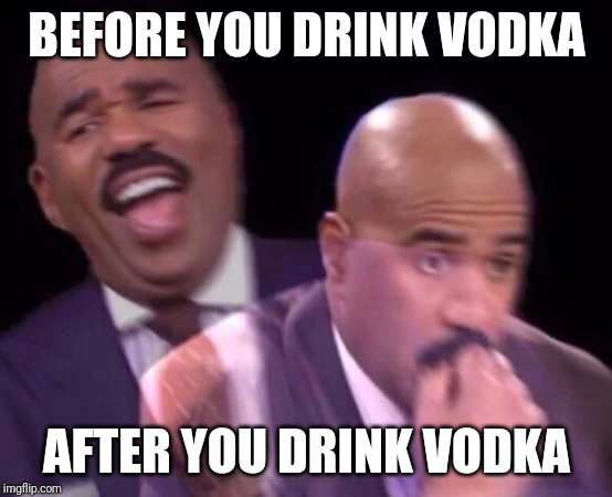 It BURNS! | BEFORE YOU DRINK VODKA AFTER YOU DRINK VODKA | image tagged in steve harvey laughing serious,vodka,before and after | made w/ Imgflip meme maker