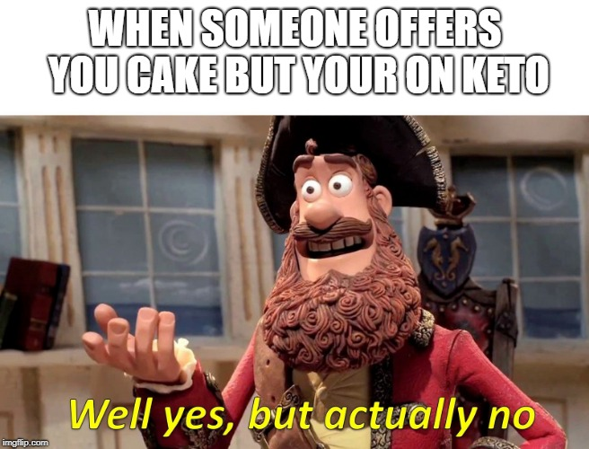 Well yes but actually no | WHEN SOMEONE OFFERS YOU CAKE BUT YOUR ON KETO | image tagged in well yes but actually no | made w/ Imgflip meme maker