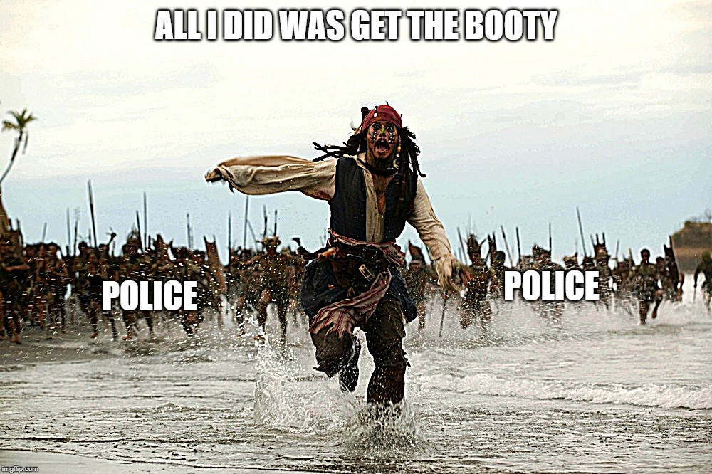captain jack sparrow running | ALL I DID WAS GET THE BOOTY POLICE POLICE | image tagged in captain jack sparrow running | made w/ Imgflip meme maker