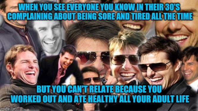 Stay active my friends | WHEN YOU SEE EVERYONE YOU KNOW IN THEIR 30'S COMPLAINING ABOUT BEING SORE AND TIRED ALL THE TIME BUT YOU CAN'T RELATE BECAUSE YOU WORKED OUT | image tagged in tom cruise laughing,eating healthy,exercise,millennials,aging | made w/ Imgflip meme maker
