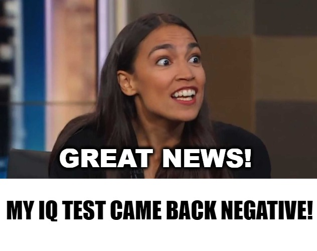 Great News! My IQ Test Came Back Negative! | GREAT NEWS! MY IQ TEST CAME BACK NEGATIVE! | image tagged in crazy alexandria ocasio-cortez,low iq,aoc,iq,political corruption,uneducated | made w/ Imgflip meme maker