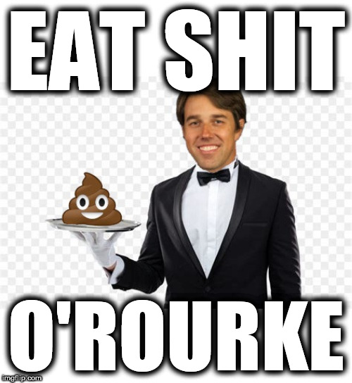 Eat Shit O'Rourke | EAT SHIT O'ROURKE | image tagged in beto eat shit,beto shit server,beto served shit to wife,pervo beto,beto pervert | made w/ Imgflip meme maker