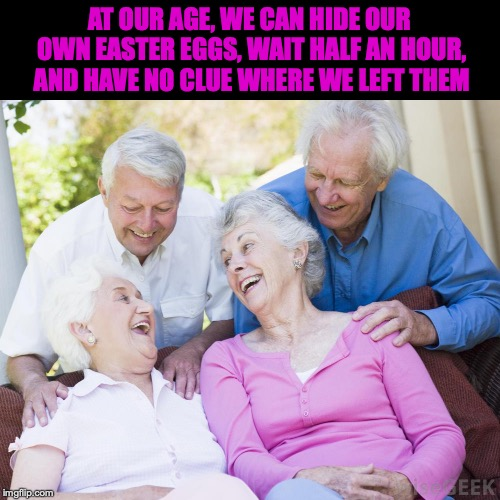 Brace Yourselves, Easter Is Coming |  AT OUR AGE, WE CAN HIDE OUR OWN EASTER EGGS, WAIT HALF AN HOUR, AND HAVE NO CLUE WHERE WE LEFT THEM | image tagged in scumbag old people,easter eggs | made w/ Imgflip meme maker
