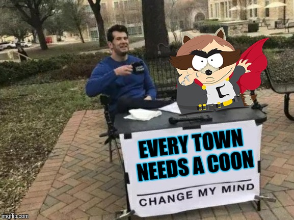 Change My Mind | EVERY TOWN NEEDS A COON | image tagged in memes,change my mind | made w/ Imgflip meme maker