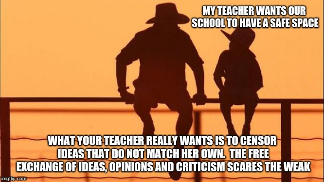 Cowboy Wisdom you don't need a safe space | MY TEACHER WANTS OUR SCHOOL TO HAVE A SAFE SPACE WHAT YOUR TEACHER REALLY WANTS IS TO CENSOR IDEAS THAT DO NOT MATCH HER OWN.  THE FREE EXCH | image tagged in cowboy father and son,cowboy wisdom,censorship,education not indoctrination,safe space | made w/ Imgflip meme maker