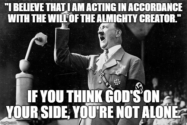 "hitler and god | ""I BELIEVE THAT I AM ACTING IN ACCORDANCE WITH THE WILL OF THE ALMIGHTY CREATOR."" IF YOU THINK GOD'S ON YOUR SIDE, YOU'RE NOT ALONE. 