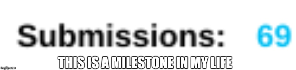I'm bout to cry | THIS IS A MILESTONE IN MY LIFE | image tagged in submission,submissions,milestone,69 | made w/ Imgflip meme maker