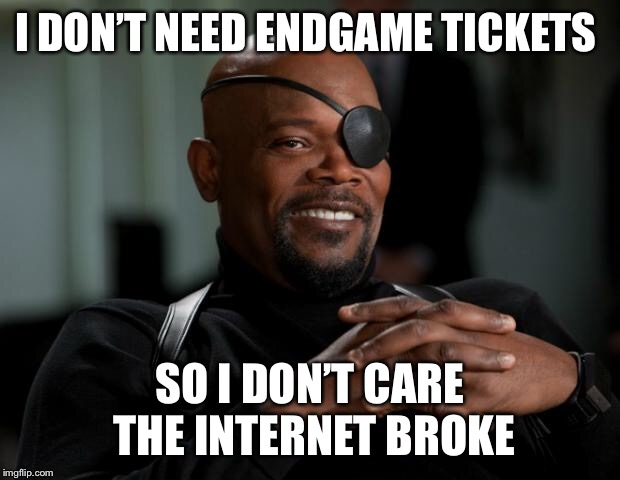 Nick Fury | I DON'T NEED ENDGAME TICKETS SO I DON'T CARE THE INTERNET BROKE | image tagged in nick fury | made w/ Imgflip meme maker