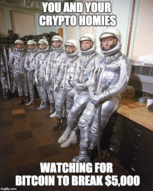 YOU AND YOUR CRYPTO HOMIES WATCHING FOR BITCOIN TO BREAK $5,000 | image tagged in bitcoin,cryptocurrency | made w/ Imgflip meme maker