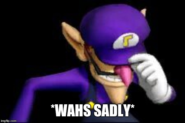 Waluigi sad | *WAHS SADLY* | image tagged in waluigi sad | made w/ Imgflip meme maker