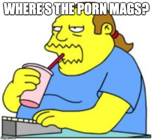 comic book guy worst ever | WHERE'S THE PORN MAGS? | image tagged in comic book guy worst ever | made w/ Imgflip meme maker