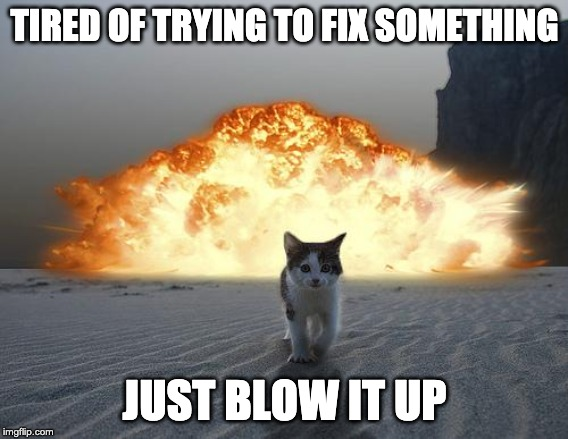 cat explosion | TIRED OF TRYING TO FIX SOMETHING JUST BLOW IT UP | image tagged in cat explosion | made w/ Imgflip meme maker