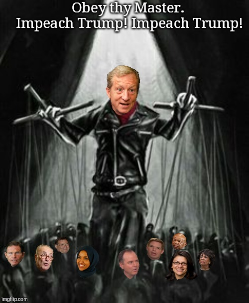 Puppet Master; Buying you justice, whether you like it or not. | Obey thy Master. Impeach Trump! Impeach Trump! | image tagged in billionaire,communist socialist,tom steyer,impeach trump,adam schiff,chuck schumer | made w/ Imgflip meme maker
