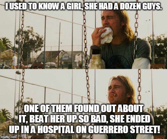 Hahaha what a story stoner ! | I USED TO KNOW A GIRL, SHE HAD A DOZEN GUYS. ONE OF THEM FOUND OUT ABOUT IT, BEAT HER UP SO BAD, SHE ENDED UP IN A HOSPITAL ON GUERRERO STRE | image tagged in the room,tommy wiseau,funny,beating,hahahaha | made w/ Imgflip meme maker