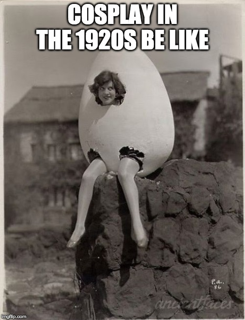 Cosplay | COSPLAY IN THE 1920S BE LIKE | image tagged in cosplay,maceboi2018,funny,memes,humpty dumpty | made w/ Imgflip meme maker