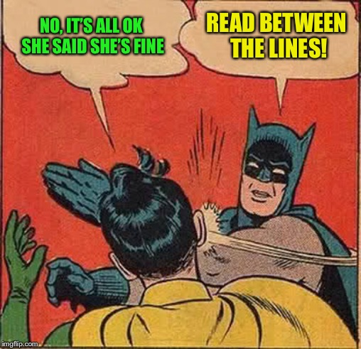 Batman Slapping Robin Meme | NO, IT'S ALL OK SHE SAID SHE'S FINE READ BETWEEN THE LINES! | image tagged in memes,batman slapping robin | made w/ Imgflip meme maker