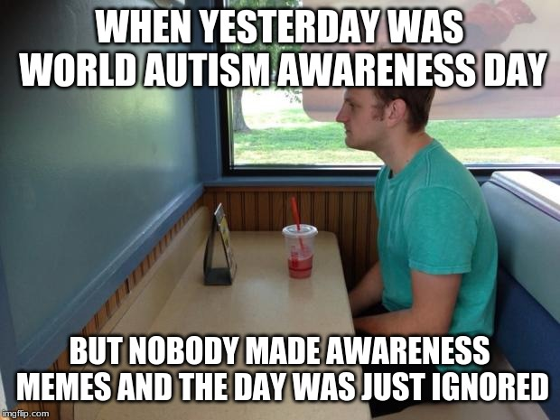 Why does everyone forget about autism awareness month/week/day? | WHEN YESTERDAY WAS WORLD AUTISM AWARENESS DAY BUT NOBODY MADE AWARENESS MEMES AND THE DAY WAS JUST IGNORED | image tagged in forever alone booth,autism,awareness | made w/ Imgflip meme maker