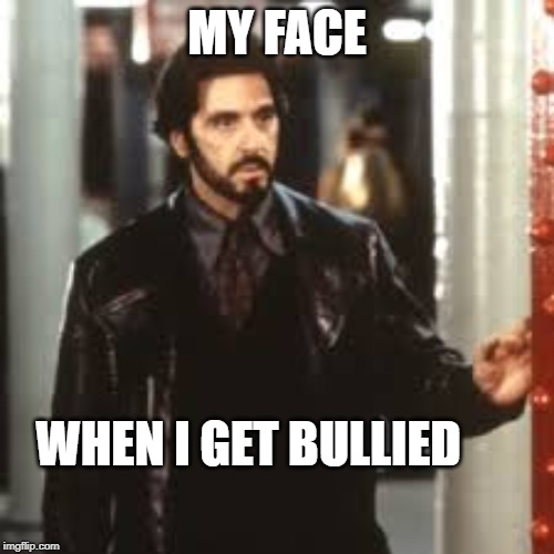My face when i get bullied | MY FACE WHEN I GET BULLIED | image tagged in al pacino | made w/ Imgflip meme maker