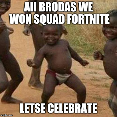 Third World Success Kid Meme | AII BRODAS WE WON SQUAD FORTNITE LETSE CELEBRATE | image tagged in memes,third world success kid | made w/ Imgflip meme maker