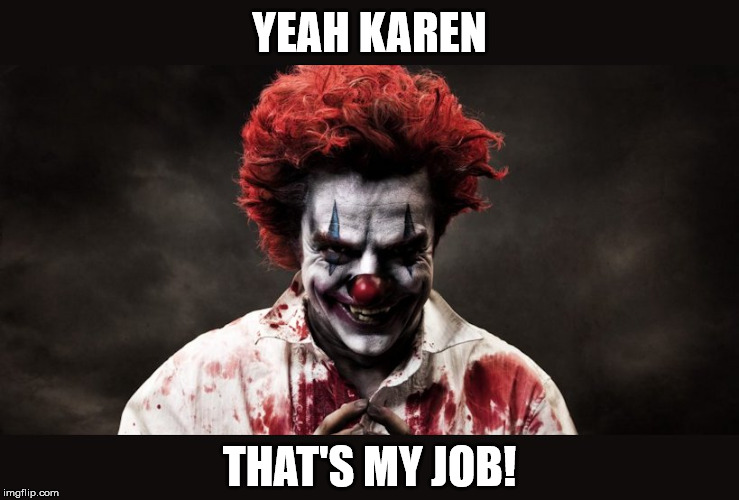 scary clown | YEAH KAREN THAT'S MY JOB! | image tagged in scary clown | made w/ Imgflip meme maker