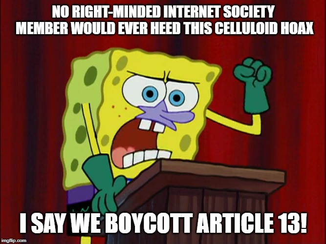 Spongebob wants to boycott Article 13 |  NO RIGHT-MINDED INTERNET SOCIETY MEMBER WOULD EVER HEED THIS CELLULOID HOAX; I SAY WE BOYCOTT ARTICLE 13! | image tagged in celluloid hoax,spongebob squarepants,article 13,meme | made w/ Imgflip meme maker