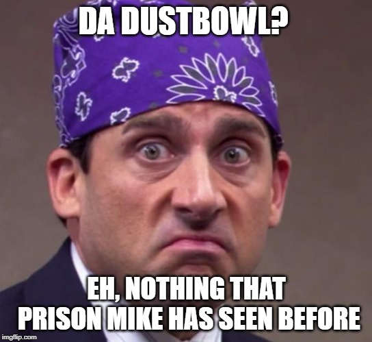 the office | DA DUSTBOWL? EH, NOTHING THAT PRISON MIKE HAS SEEN BEFORE | image tagged in the office | made w/ Imgflip meme maker