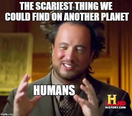 Ancient Aliens | THE SCARIEST THING WE COULD FIND ON ANOTHER PLANET HUMANS | image tagged in memes,ancient aliens,random,planet,aliens | made w/ Imgflip meme maker