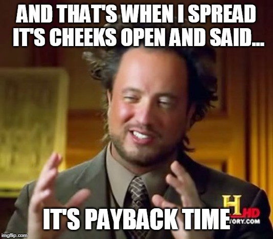 Ancient Aliens | AND THAT'S WHEN I SPREAD IT'S CHEEKS OPEN AND SAID... IT'S PAYBACK TIME | image tagged in memes,ancient aliens | made w/ Imgflip meme maker