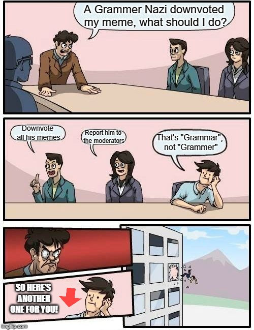 "Imgflip Meeting Suggestion |  A Grammer Nazi downvoted my meme, what should I do? Downvote all his memes; Report him to the moderators; That's ""Grammar"", not ""Grammer""; SO HERE'S ANOTHER ONE FOR YOU! 